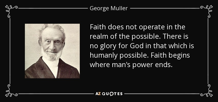 Faith does not operate in the realm of the possible. There is no glory for God in that which is humanly possible. Faith begins where man's power ends. - George Muller