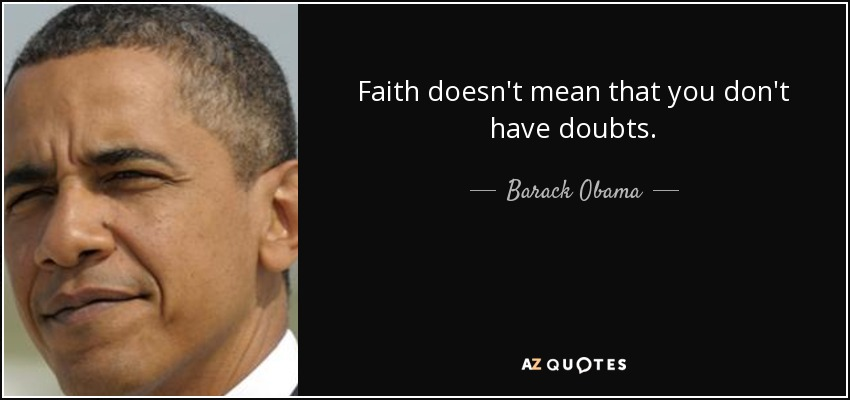 Faith doesn't mean that you don't have doubts. - Barack Obama