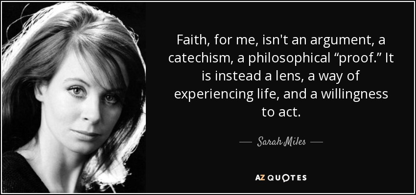 """Faith, for me, isn't an argument, a catechism, a philosophical """"proof."""" It is instead a lens, a way of experiencing life, and a willingness to act. - Sarah Miles"""