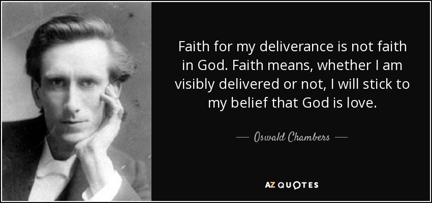 Faith for my deliverance is not faith in God. Faith means, whether I am visibly delivered or not, I will stick to my belief that God is love. - Oswald Chambers