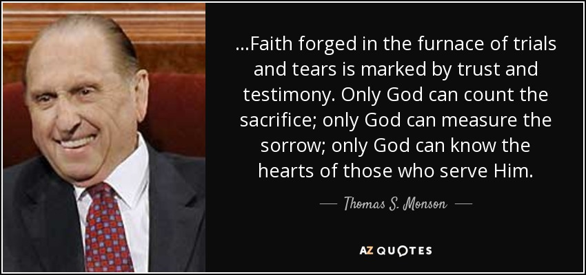 …Faith forged in the furnace of trials and tears is marked by trust and testimony. Only God can count the sacrifice; only God can measure the sorrow; only God can know the hearts of those who serve Him. - Thomas S. Monson