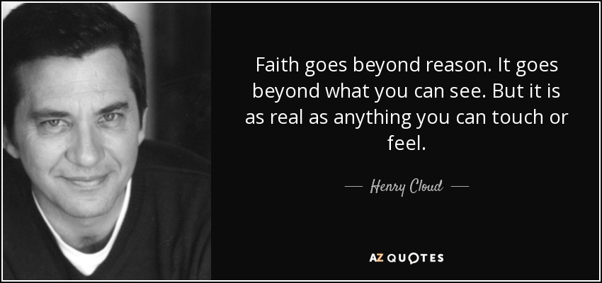 Faith goes beyond reason. It goes beyond what you can see. But it is as real as anything you can touch or feel. - Henry Cloud