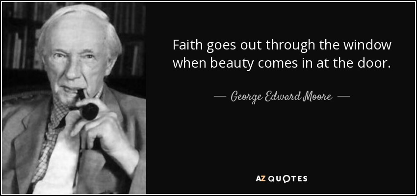 Faith goes out through the window when beauty comes in at the door. - George Edward Moore
