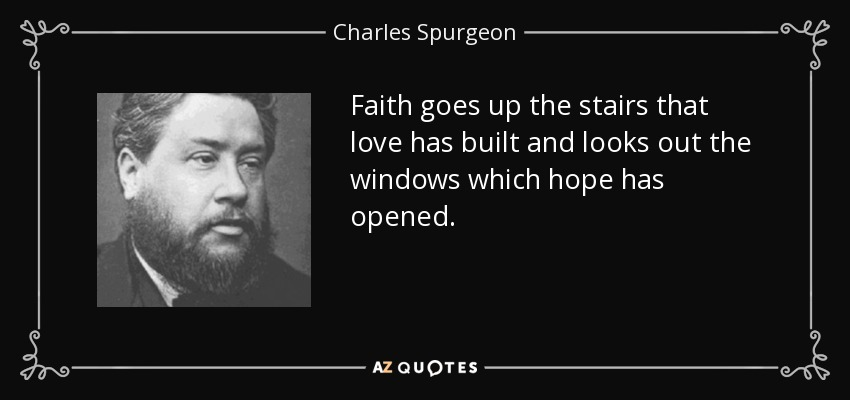 Faith goes up the stairs that love has built and looks out the windows which hope has opened. - Charles Spurgeon