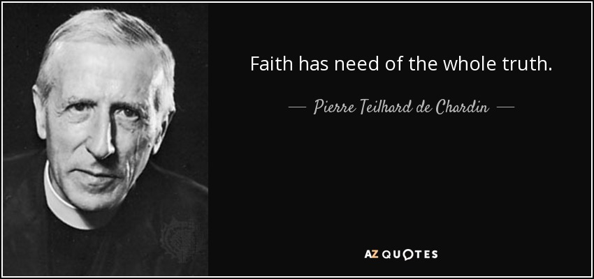 Faith has need of the whole truth. - Pierre Teilhard de Chardin