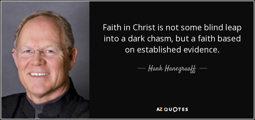 Faith in Christ is not some blind leap into a dark chasm, but a faith based on established evidence. - Hank Hanegraaff