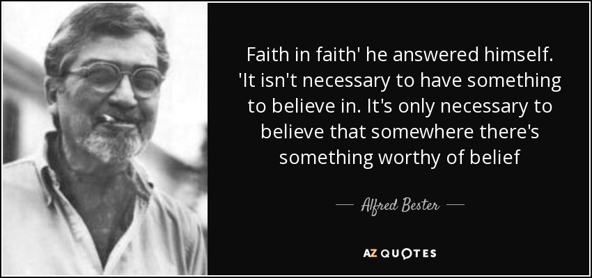 Faith in faith' he answered himself. 'It isn't necessary to have something to believe in. It's only necessary to believe that somewhere there's something worthy of belief - Alfred Bester