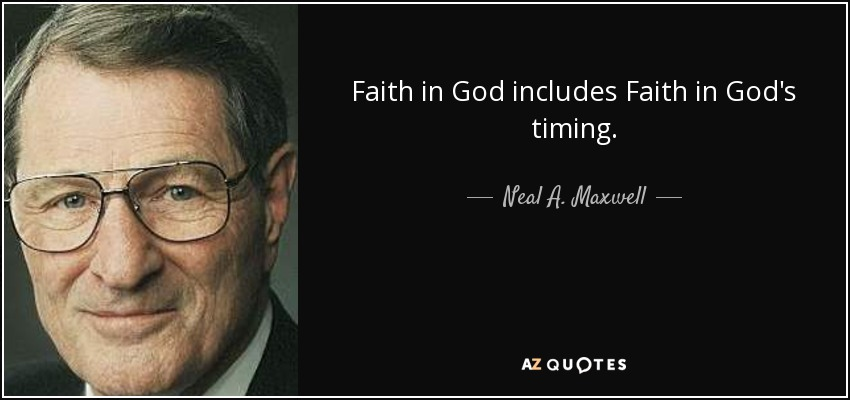 Faith in God includes Faith in God's timing. - Neal A. Maxwell