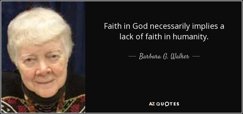 Faith in God necessarily implies a lack of faith in humanity. - Barbara G. Walker