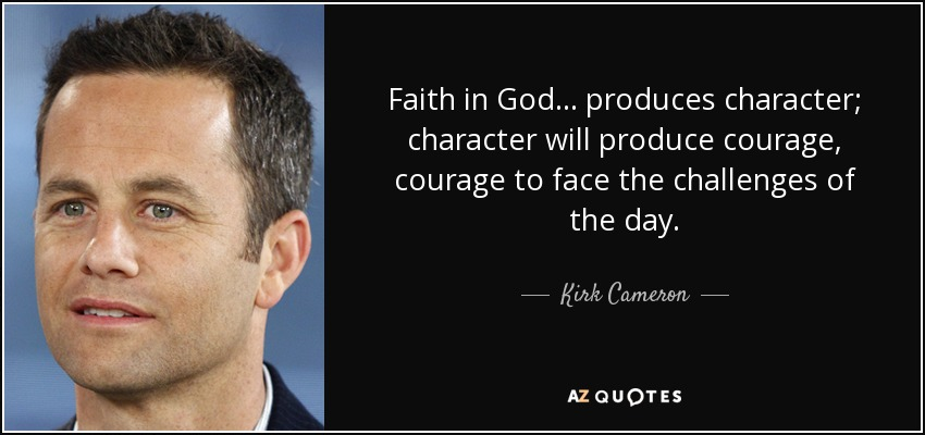 Faith in God... produces character; character will produce courage, courage to face the challenges of the day. - Kirk Cameron
