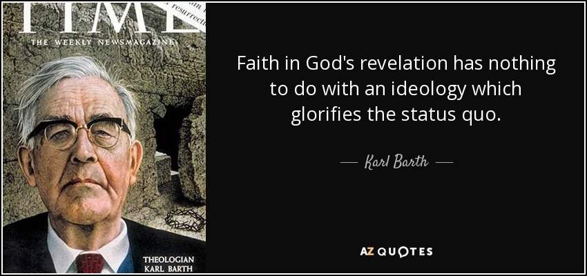 Faith in God's revelation has nothing to do with an ideology which glorifies the status quo. - Karl Barth