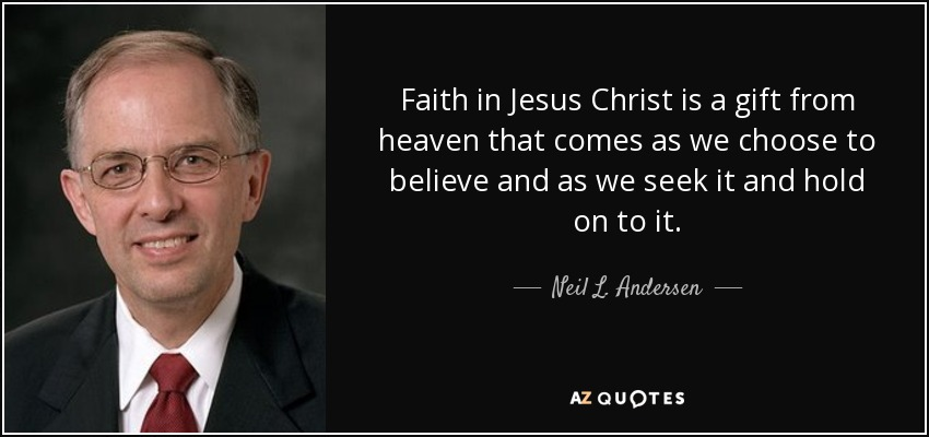 Faith in Jesus Christ is a gift from heaven that comes as we choose to believe and as we seek it and hold on to it. - Neil L. Andersen