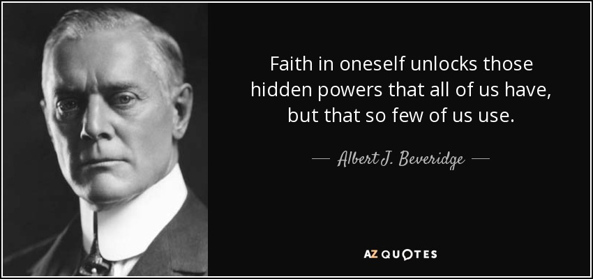 Faith in oneself unlocks those hidden powers that all of us have, but that so few of us use. - Albert J. Beveridge