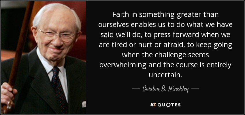 Faith in something greater than ourselves enables us to do what we have said we'll do, to press forward when we are tired or hurt or afraid, to keep going when the challenge seems overwhelming and the course is entirely uncertain. - Gordon B. Hinckley