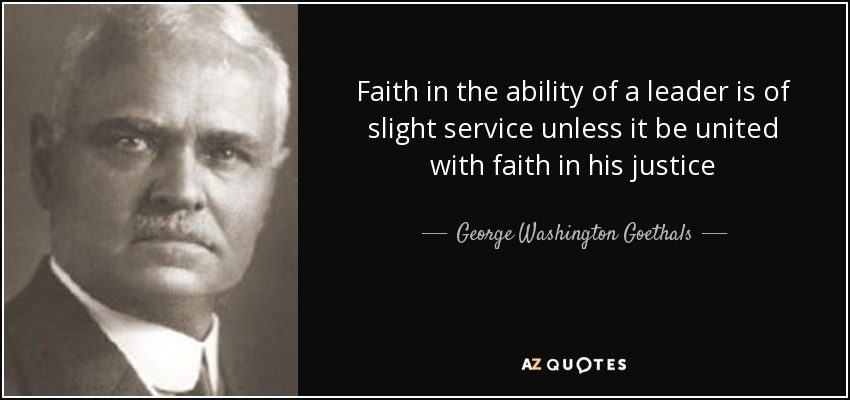 Faith in the ability of a leader is of slight service unless it be united with faith in his justice - George Washington Goethals
