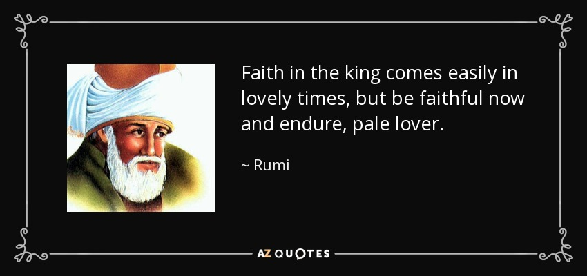 Faith in the king comes easily in lovely times, but be faithful now and endure, pale lover. - Rumi