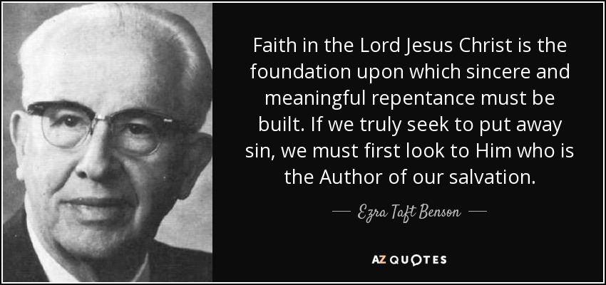 Faith in the Lord Jesus Christ is the foundation upon which sincere and meaningful repentance must be built. If we truly seek to put away sin, we must first look to Him who is the Author of our salvation. - Ezra Taft Benson