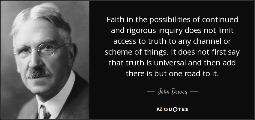 Faith in the possibilities of continued and rigorous inquiry does not limit access to truth to any channel or scheme of things. It does not first say that truth is universal and then add there is but one road to it. - John Dewey