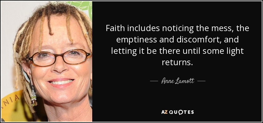 Faith includes noticing the mess, the emptiness and discomfort, and letting it be there until some light returns. - Anne Lamott