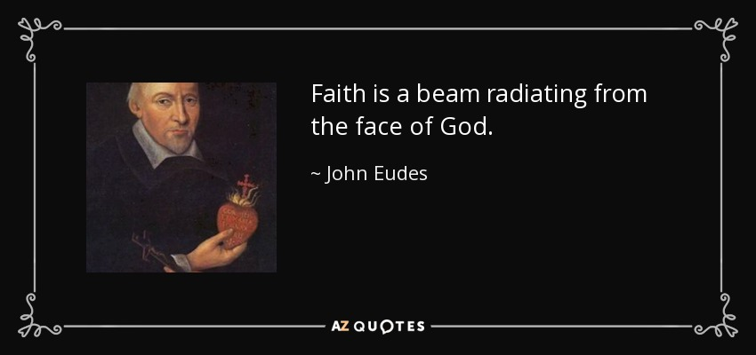 Faith is a beam radiating from the face of God. - John Eudes