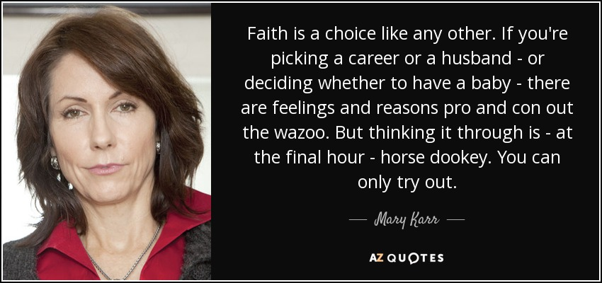 Faith is a choice like any other. If you're picking a career or a husband - or deciding whether to have a baby - there are feelings and reasons pro and con out the wazoo. But thinking it through is - at the final hour - horse dookey. You can only try out. - Mary Karr