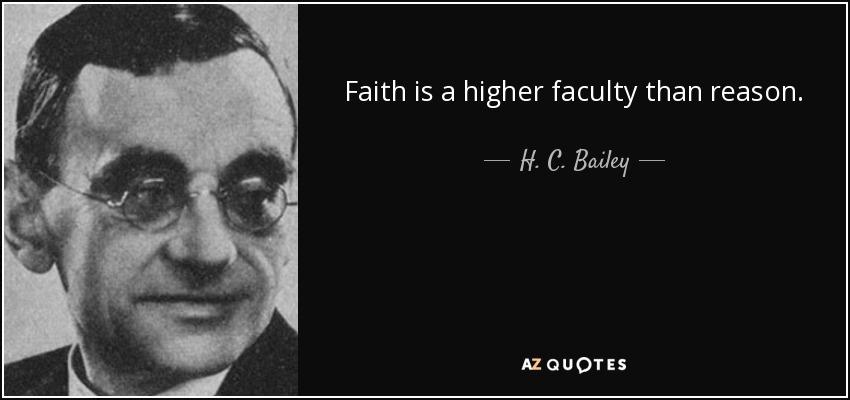Faith is a higher faculty than reason. - H. C. Bailey