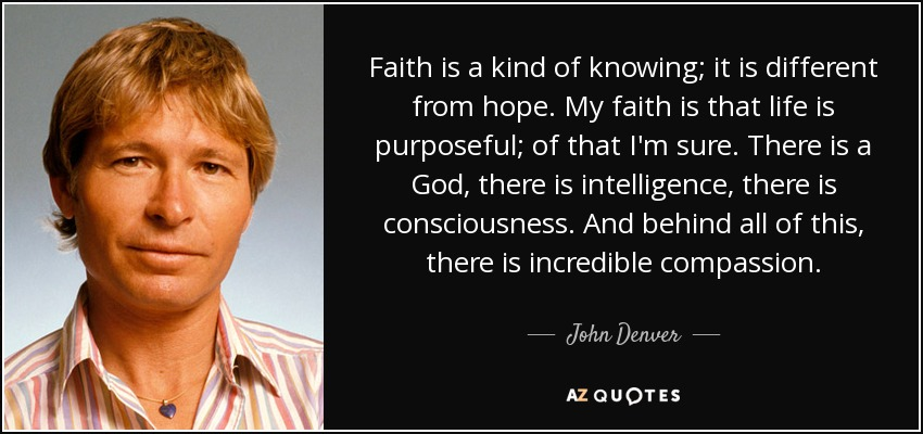 Faith is a kind of knowing; it is different from hope. My faith is that life is purposeful; of that I'm sure. There is a God, there is intelligence, there is consciousness. And behind all of this, there is incredible compassion. - John Denver