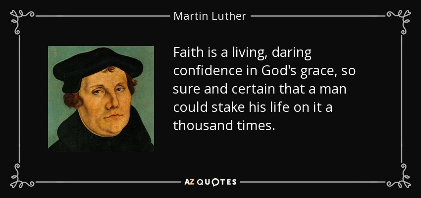 Faith is a living, daring confidence in God's grace, so sure and certain that a man could stake his life on it a thousand times. - Martin Luther