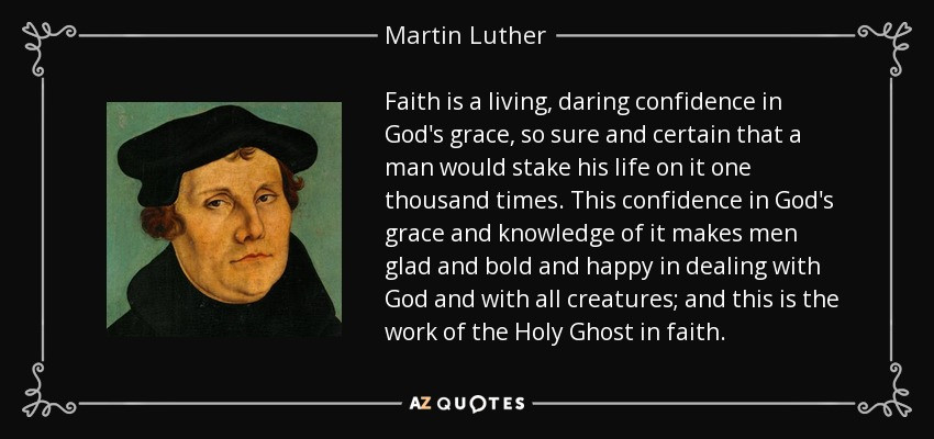 Faith is a living, daring confidence in God's grace, so sure and certain that a man would stake his life on it one thousand times. This confidence in God's grace and knowledge of it makes men glad and bold and happy in dealing with God and with all creatures; and this is the work of the Holy Ghost in faith. - Martin Luther