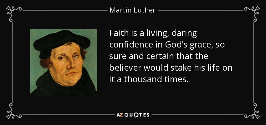 Faith is a living, daring confidence in God's grace, so sure and certain that the believer would stake his life on it a thousand times. - Martin Luther
