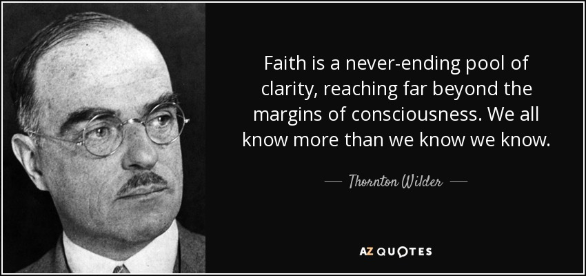 Faith is a never-ending pool of clarity, reaching far beyond the margins of consciousness. We all know more than we know we know. - Thornton Wilder