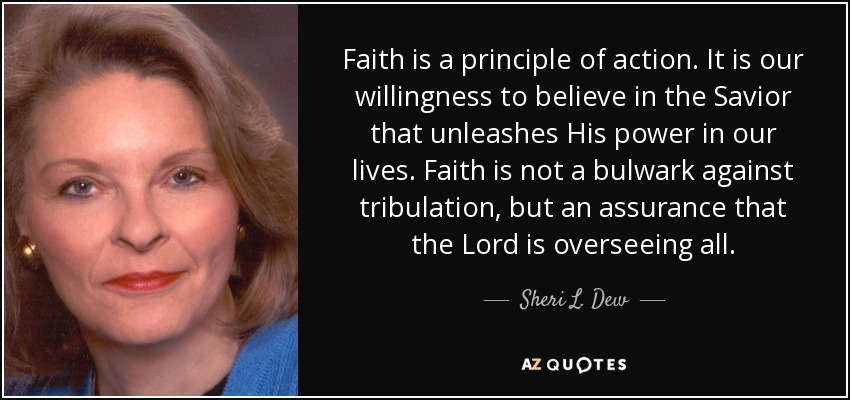 Faith is a principle of action. It is our willingness to believe in the Savior that unleashes His power in our lives. Faith is not a bulwark against tribulation, but an assurance that the Lord is overseeing all. - Sheri L. Dew