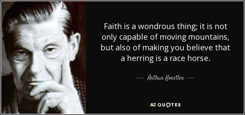 Faith is a wondrous thing; it is not only capable of moving mountains, but also of making you believe that a herring is a race horse. - Arthur Koestler