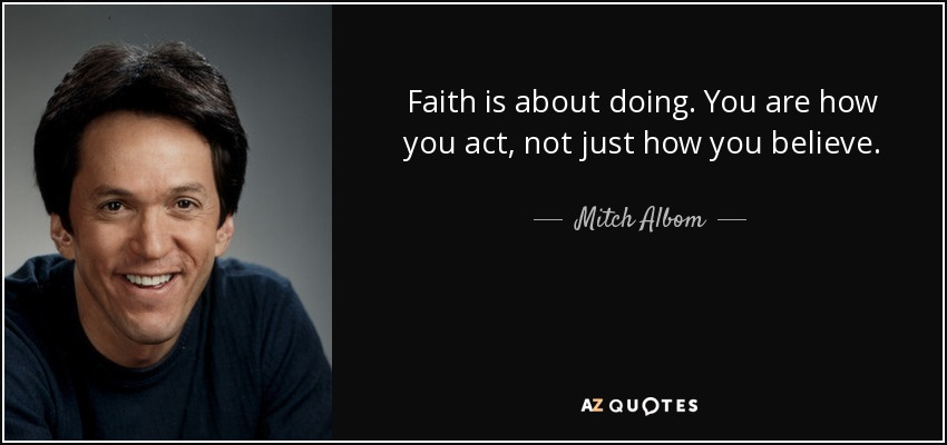 Faith is about doing. You are how you act, not just how you believe. - Mitch Albom