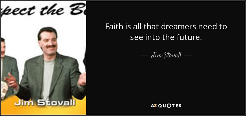 Faith is all that dreamers need to see into the future. - Jim Stovall