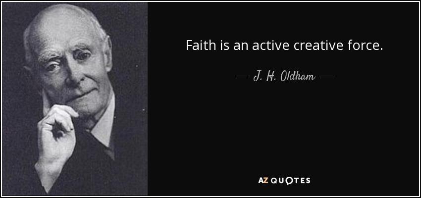 Faith is an active creative force. - J. H. Oldham