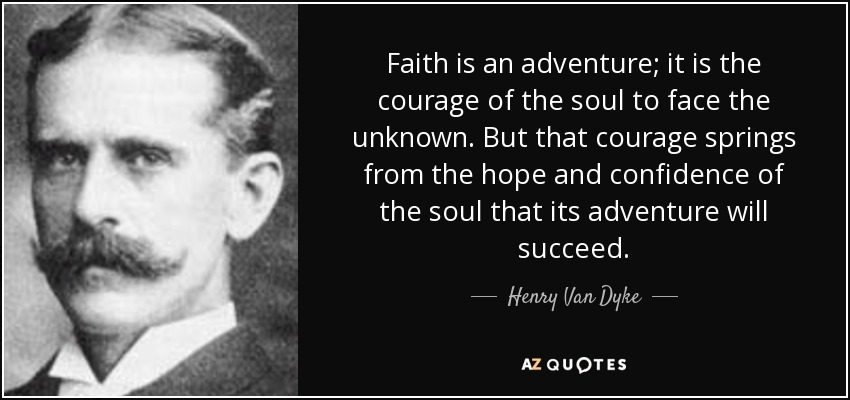 Faith is an adventure; it is the courage of the soul to face the unknown. But that courage springs from the hope and confidence of the soul that its adventure will succeed. - Henry Van Dyke