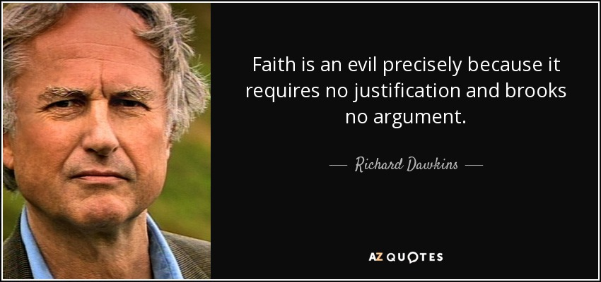 Faith is an evil precisely because it requires no justification and brooks no argument. - Richard Dawkins