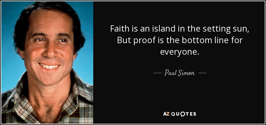 Faith is an island in the setting sun, But proof is the bottom line for everyone. - Paul Simon