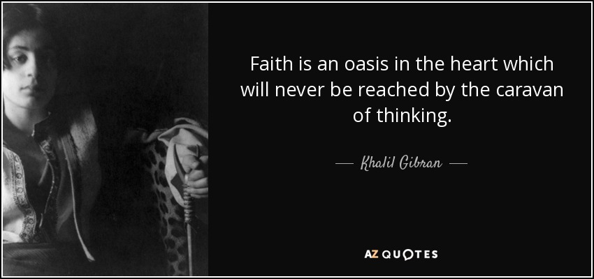 Faith is an oasis in the heart which will never be reached by the caravan of thinking. - Khalil Gibran