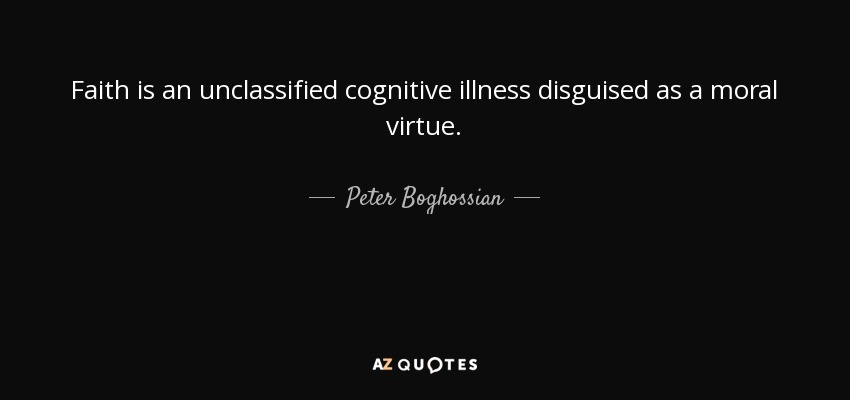 Faith is an unclassified cognitive illness disguised as a moral virtue. - Peter Boghossian