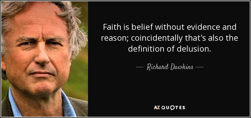 Faith is belief without evidence and reason; coincidentally that's also the definition of delusion. - Richard Dawkins