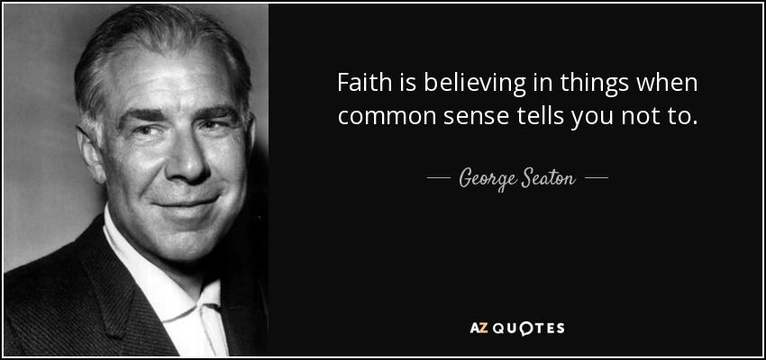 Faith is believing in things when common sense tells you not to. - George Seaton