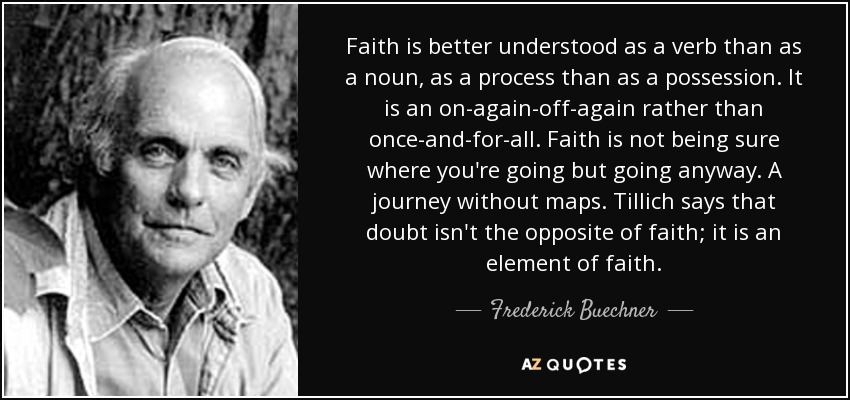 Faith is better understood as a verb than as a noun, as a process than as a possession. It is an on-again-off-again rather than once-and-for-all. Faith is not being sure where you're going but going anyway. A journey without maps. Tillich says that doubt isn't the opposite of faith; it is an element of faith. - Frederick Buechner