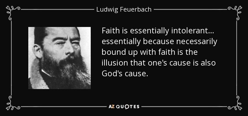 Faith is essentially intolerant ... essentially because necessarily bound up with faith is the illusion that one's cause is also God's cause. - Ludwig Feuerbach