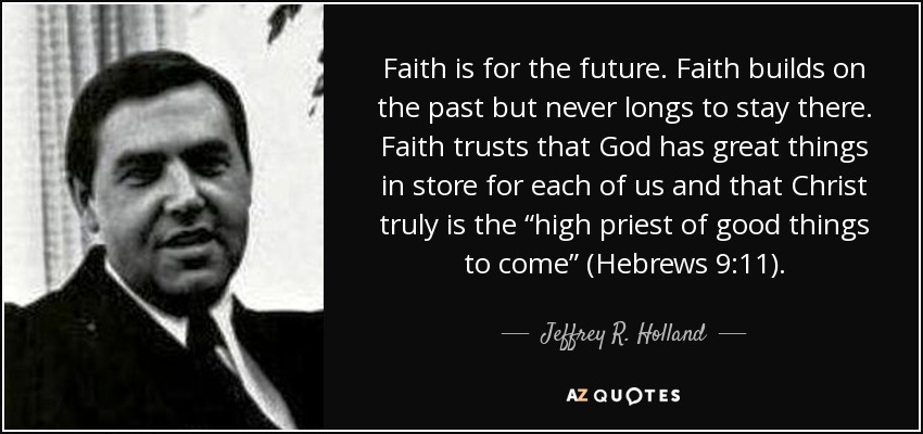 "Faith is for the future. Faith builds on the past but never longs to stay there. Faith trusts that God has great things in store for each of us and that Christ truly is the ""high priest of good things to come"" (Hebrews 9:11). - Jeffrey R. Holland"
