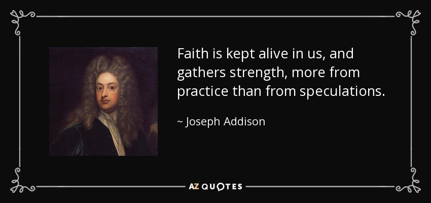 Faith is kept alive in us, and gathers strength, more from practice than from speculations. - Joseph Addison
