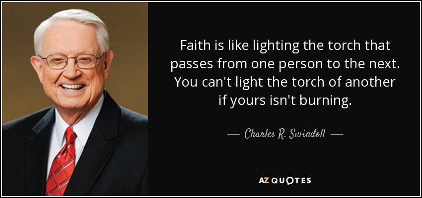 Faith is like lighting the torch that passes from one person to the next. You can't light the torch of another if yours isn't burning. - Charles R. Swindoll