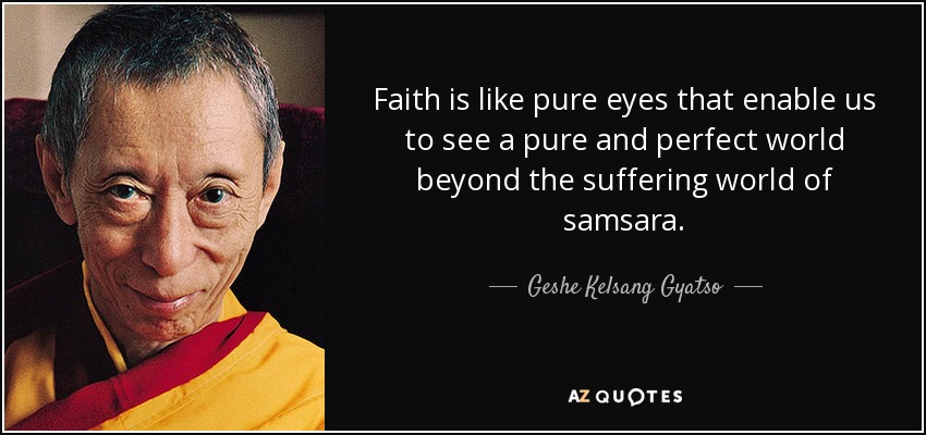 Faith is like pure eyes that enable us to see a pure and perfect world beyond the suffering world of samsara. - Geshe Kelsang Gyatso