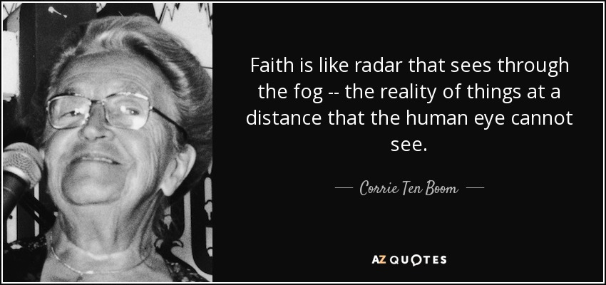 Faith is like radar that sees through the fog -- the reality of things at a distance that the human eye cannot see. - Corrie Ten Boom